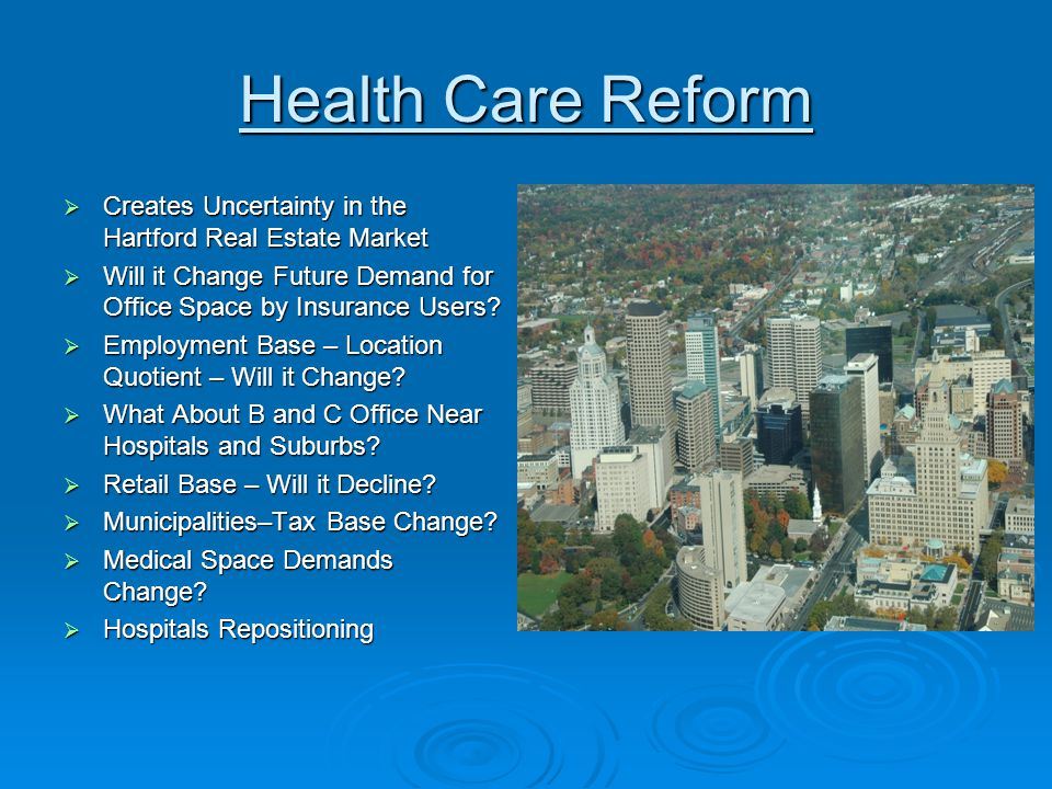 Health Care Reform  Creates Uncertainty in the Hartford Real Estate Market  Will it Change Future Demand for Office Space by Insurance Users.