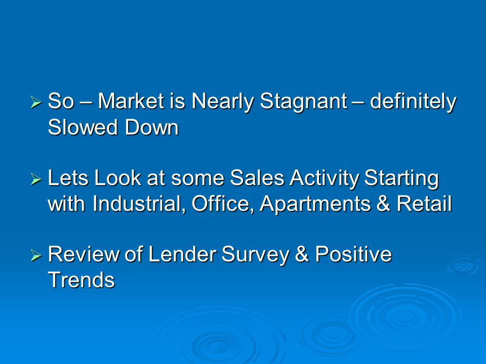  So – Market is Nearly Stagnant – definitely Slowed Down  Lets Look at some Sales Activity Starting with Industrial, Office, Apartments & Retail  Review of Lender Survey & Positive Trends