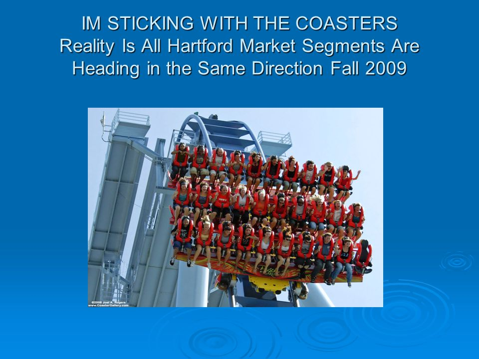 IM STICKING WITH THE COASTERS Reality Is All Hartford Market Segments Are Heading in the Same Direction Fall 2009