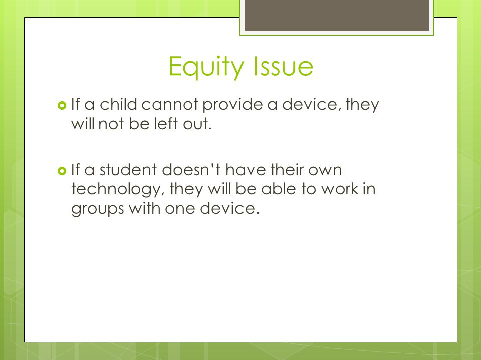 Equity Issue  If a child cannot provide a device, they will not be left out.