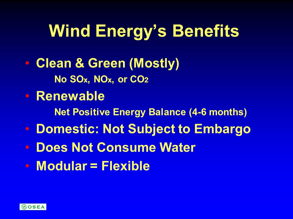 Wind Energy's Benefits Clean & Green (Mostly) No SO x, NO x, or CO 2 Renewable Net Positive Energy Balance (4-6 months) Domestic: Not Subject to Embargo Does Not Consume Water Modular = Flexible