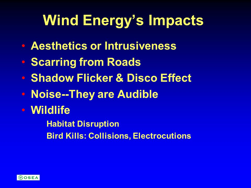Wind Energy's Impacts Aesthetics or Intrusiveness Scarring from Roads Shadow Flicker & Disco Effect Noise--They are Audible Wildlife Habitat Disruption Bird Kills: Collisions, Electrocutions