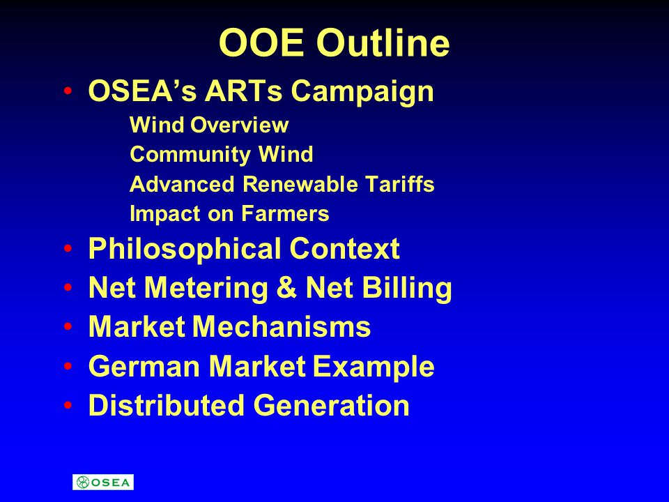 OOE Outline OSEA's ARTs Campaign Wind Overview Community Wind Advanced Renewable Tariffs Impact on Farmers Philosophical Context Net Metering & Net Billing Market Mechanisms German Market Example Distributed Generation