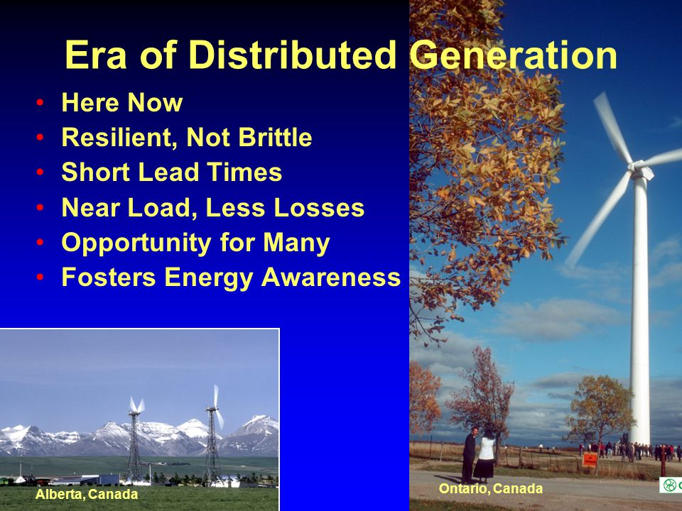 Era of Distributed Generation Here Now Resilient, Not Brittle Short Lead Times Near Load, Less Losses Opportunity for Many Fosters Energy Awareness Alberta, Canada Ontario, Canada