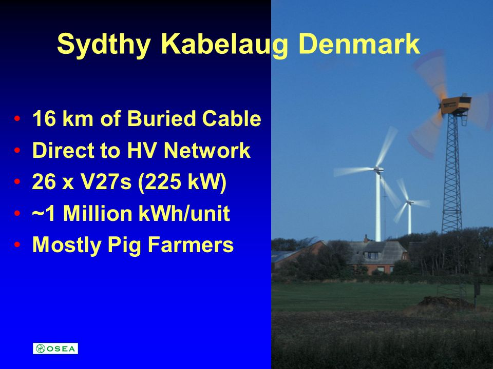 Sydthy Kabelaug Denmark 16 km of Buried Cable Direct to HV Network 26 x V27s (225 kW) ~1 Million kWh/unit Mostly Pig Farmers
