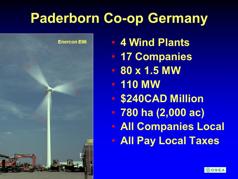 Paderborn Co-op Germany 4 Wind Plants 17 Companies 80 x 1.5 MW 110 MW $240CAD Million 780 ha (2,000 ac) All Companies Local All Pay Local Taxes Enercon E66