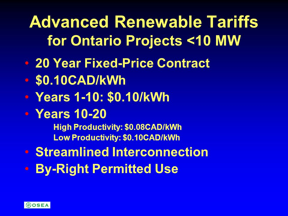 Advanced Renewable Tariffs for Ontario Projects <10 MW 20 Year Fixed-Price Contract $0.10CAD/kWh Years 1-10: $0.10/kWh Years 10-20 High Productivity: $0.08CAD/kWh Low Productivity: $0.10CAD/kWh Streamlined Interconnection By-Right Permitted Use