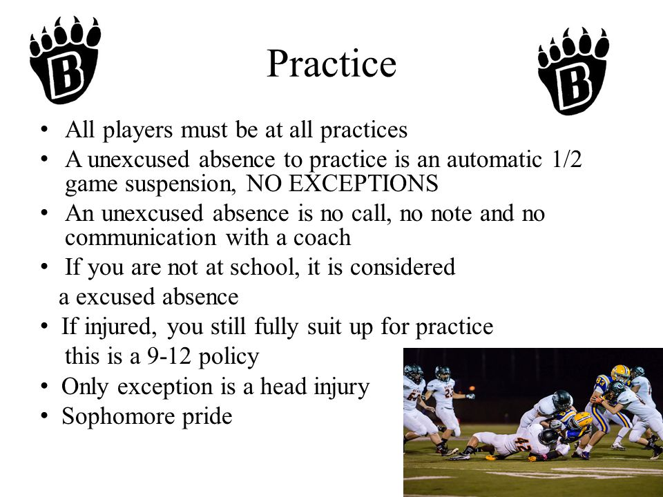 Practice All players must be at all practices A unexcused absence to practice is an automatic 1/2 game suspension, NO EXCEPTIONS An unexcused absence is no call, no note and no communication with a coach If you are not at school, it is considered a excused absence If injured, you still fully suit up for practice this is a 9-12 policy Only exception is a head injury Sophomore pride