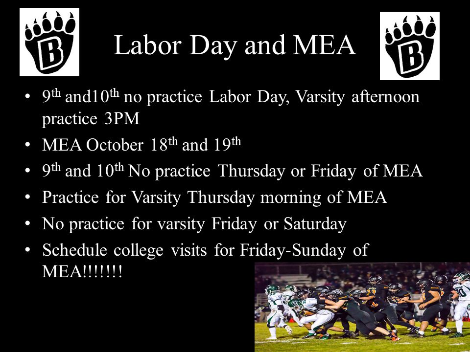 Labor Day and MEA 9 th and10 th no practice Labor Day, Varsity afternoon practice 3PM MEA October 18 th and 19 th 9 th and 10 th No practice Thursday or Friday of MEA Practice for Varsity Thursday morning of MEA No practice for varsity Friday or Saturday Schedule college visits for Friday-Sunday of MEA!!!!!!!