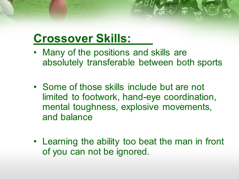 Crossover Skills: Many of the positions and skills are absolutely transferable between both sports Some of those skills include but are not limited to footwork, hand-eye coordination, mental toughness, explosive movements, and balance Learning the ability too beat the man in front of you can not be ignored.