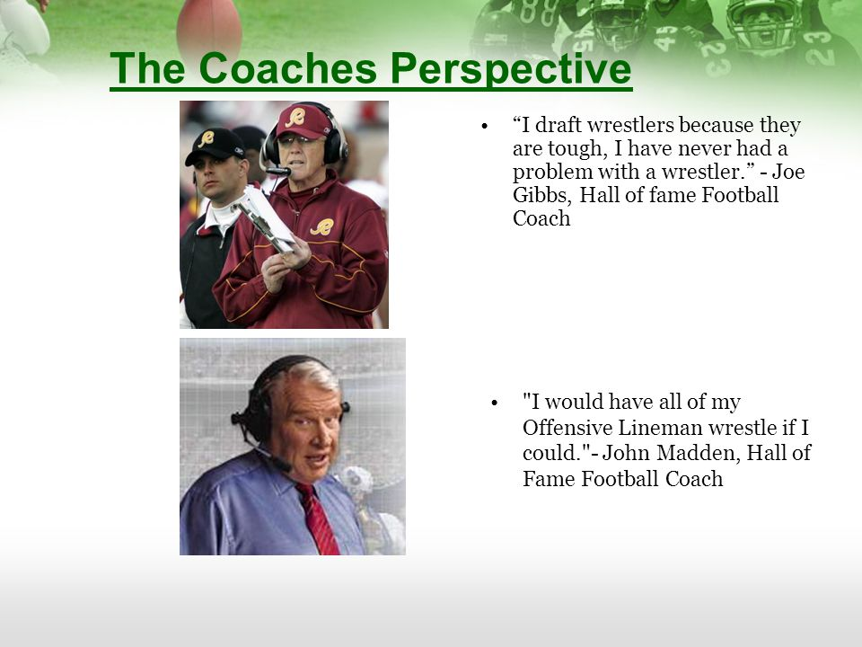 The Coaches Perspective I draft wrestlers because they are tough, I have never had a problem with a wrestler. - Joe Gibbs, Hall of fame Football Coach I would have all of my Offensive Lineman wrestle if I could. - John Madden, Hall of Fame Football Coach
