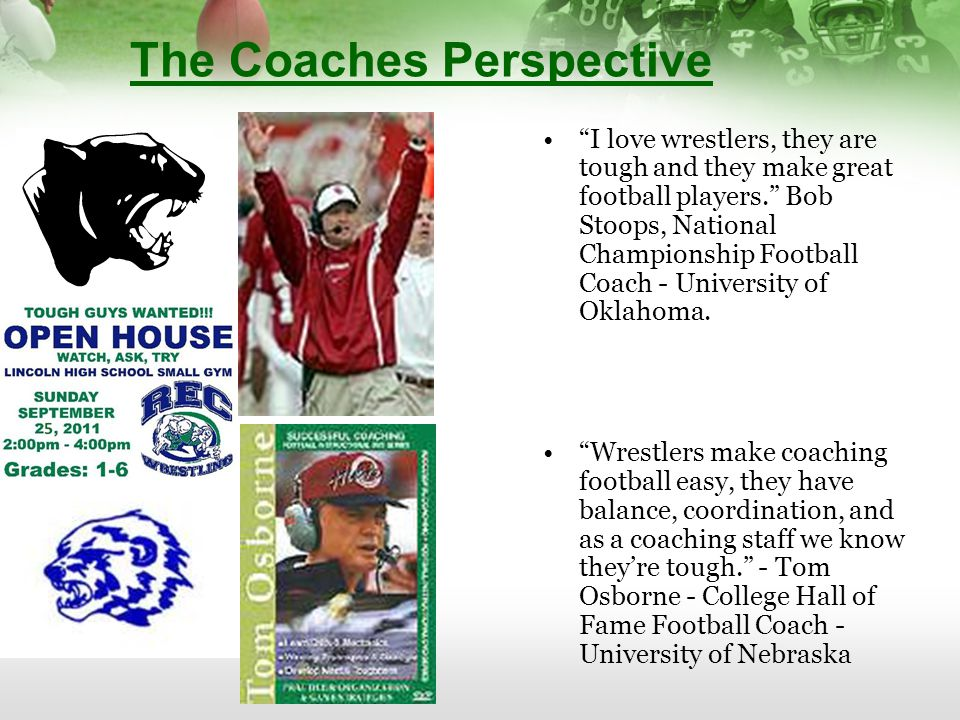 The Coaches Perspective I love wrestlers, they are tough and they make great football players. Bob Stoops, National Championship Football Coach - University of Oklahoma.