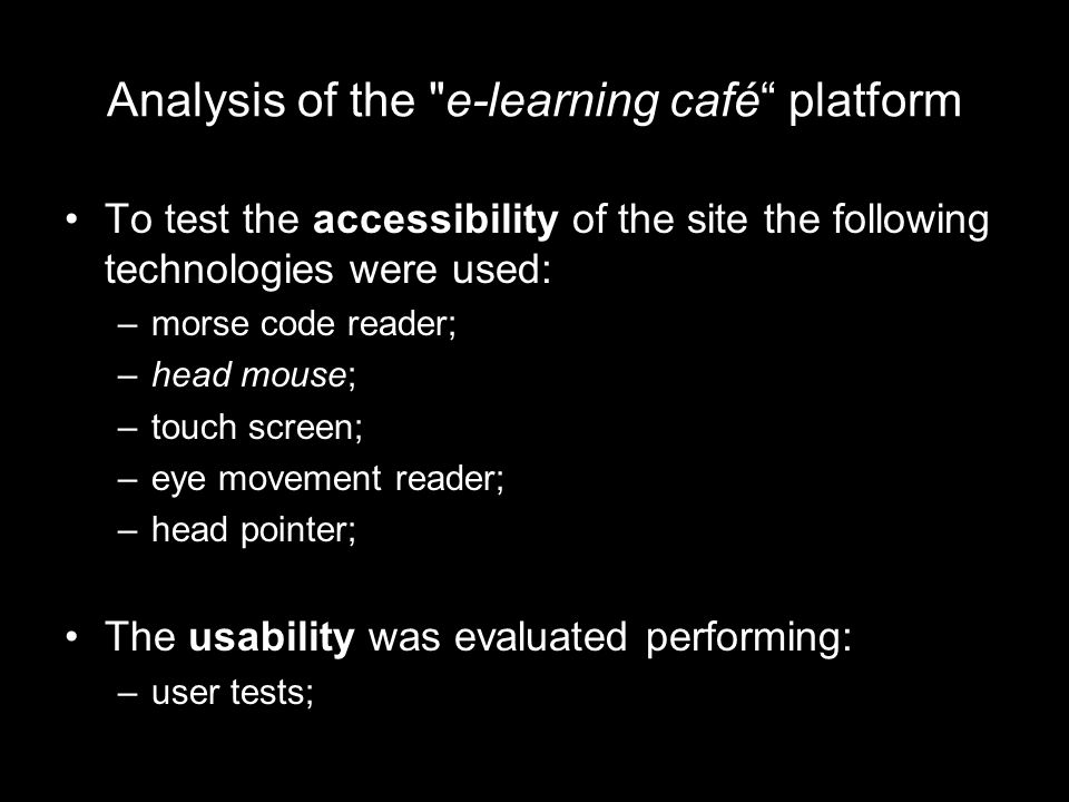 Analysis of the e-learning café platform To test the accessibility of the site the following technologies were used: –morse code reader; –head mouse; –touch screen; –eye movement reader; –head pointer; The usability was evaluated performing: –user tests;
