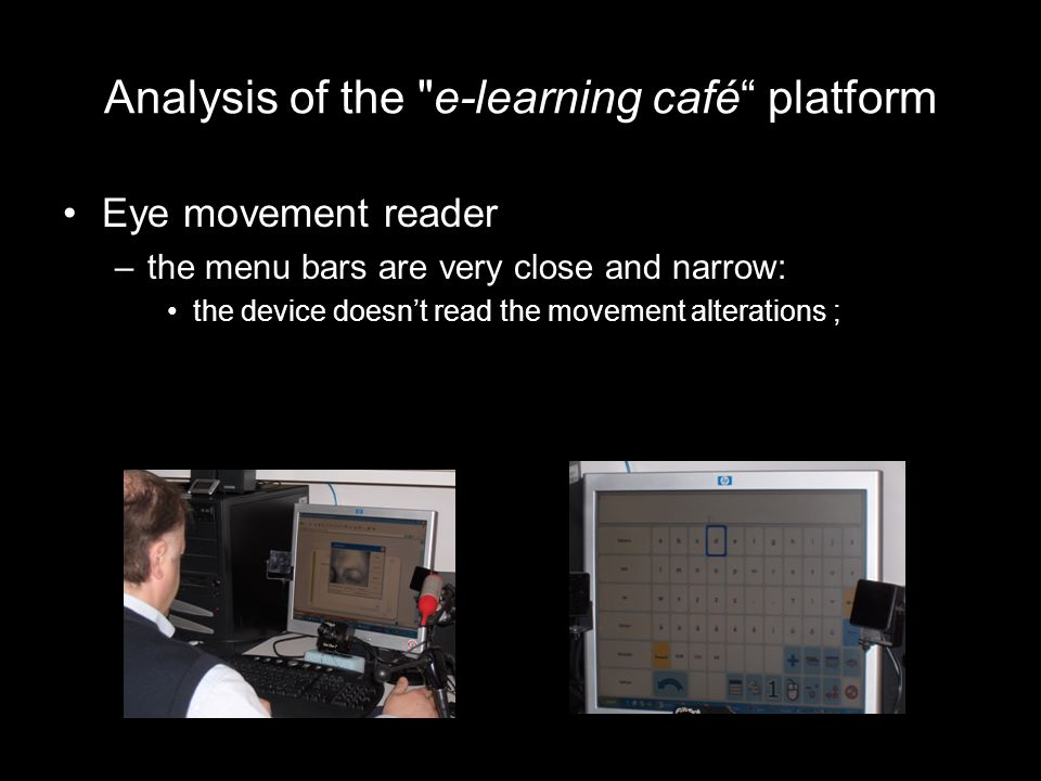 Analysis of the e-learning café platform Eye movement reader –the menu bars are very close and narrow: the device doesn't read the movement alterations ;