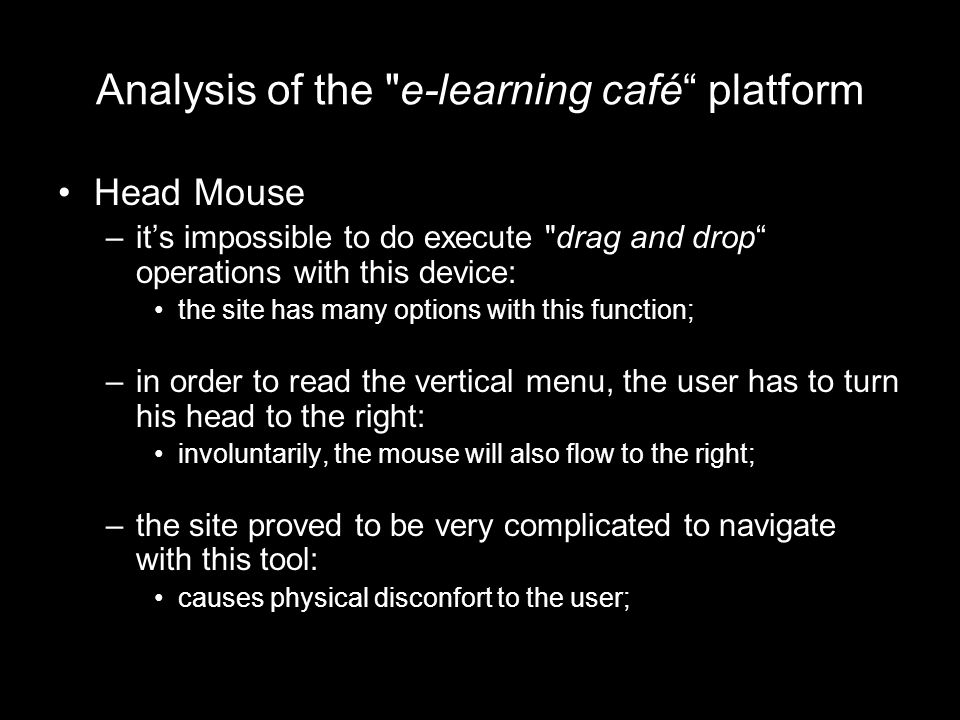 Analysis of the e-learning café platform Head Mouse –it's impossible to do execute drag and drop operations with this device: the site has many options with this function; –in order to read the vertical menu, the user has to turn his head to the right: involuntarily, the mouse will also flow to the right; –the site proved to be very complicated to navigate with this tool: causes physical disconfort to the user;