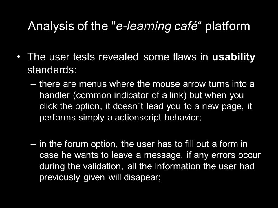 Analysis of the e-learning café platform The user tests revealed some flaws in usability standards: –there are menus where the mouse arrow turns into a handler (common indicator of a link) but when you click the option, it doesn´t lead you to a new page, it performs simply a actionscript behavior; –in the forum option, the user has to fill out a form in case he wants to leave a message, if any errors occur during the validation, all the information the user had previously given will disapear;