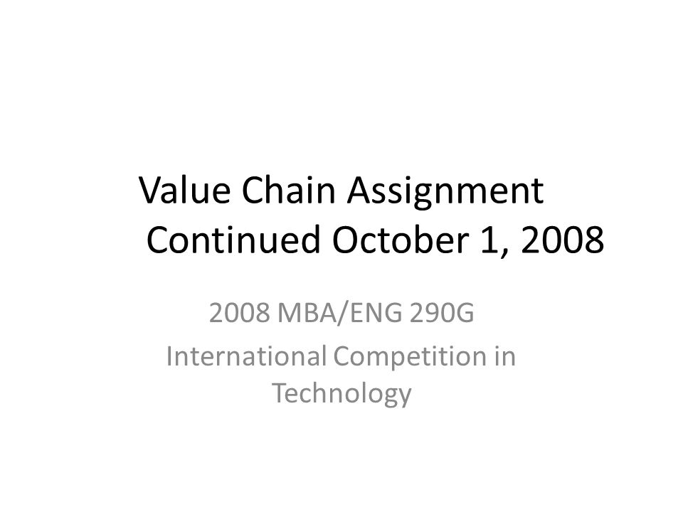 Value Chain Assignment Continued October 1, 2008 2008 MBA/ENG 290G International Competition in Technology
