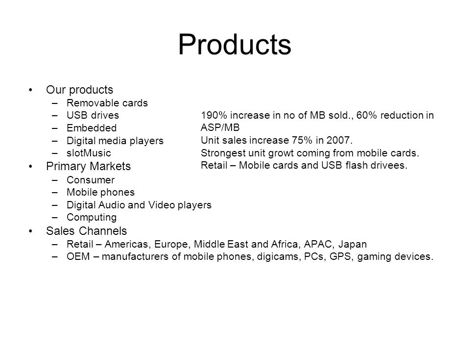 Products Our products –Removable cards –USB drives –Embedded –Digital media players –slotMusic Primary Markets –Consumer –Mobile phones –Digital Audio and Video players –Computing Sales Channels –Retail – Americas, Europe, Middle East and Africa, APAC, Japan –OEM – manufacturers of mobile phones, digicams, PCs, GPS, gaming devices.