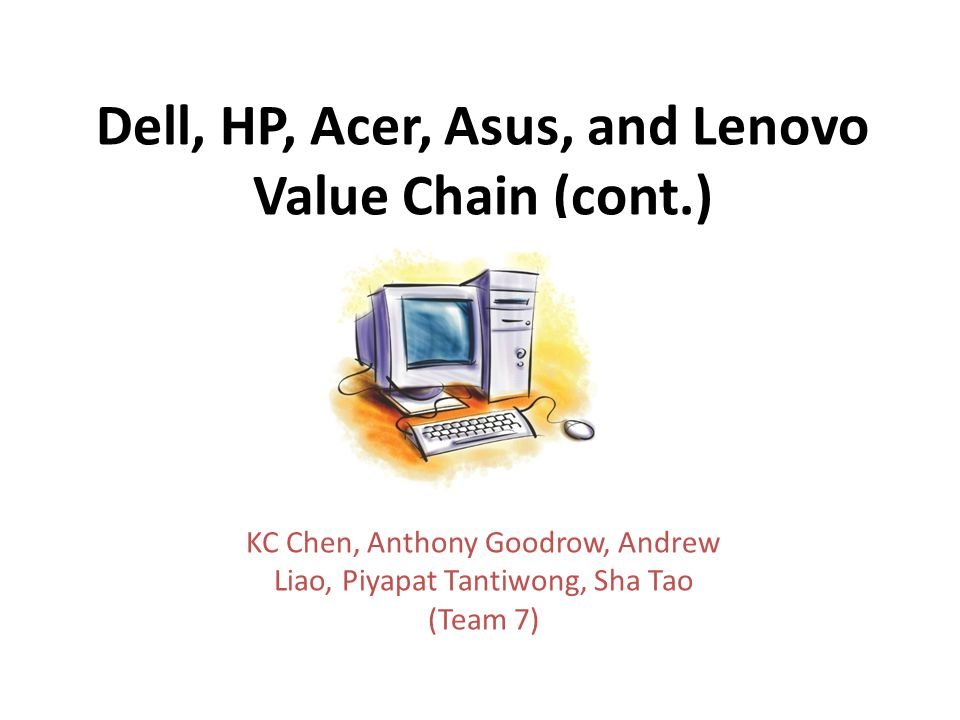 Dell, HP, Acer, Asus, and Lenovo Value Chain (cont.) KC Chen, Anthony Goodrow, Andrew Liao, Piyapat Tantiwong, Sha Tao (Team 7)