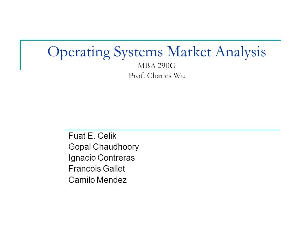 Operating Systems Market Analysis MBA 290G Prof. Charles Wu Fuat E.