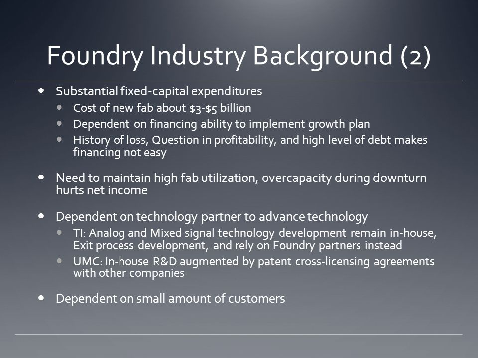 Foundry Industry Background (2) Substantial fixed-capital expenditures Cost of new fab about $3-$5 billion Dependent on financing ability to implement growth plan History of loss, Question in profitability, and high level of debt makes financing not easy Need to maintain high fab utilization, overcapacity during downturn hurts net income Dependent on technology partner to advance technology TI: Analog and Mixed signal technology development remain in-house, Exit process development, and rely on Foundry partners instead UMC: In-house R&D augmented by patent cross-licensing agreements with other companies Dependent on small amount of customers
