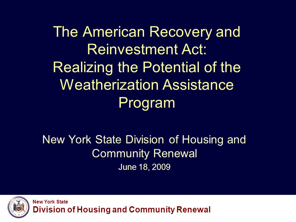 New York State Division of Housing and Community Renewal The American Recovery and Reinvestment Act: Realizing the Potential of the Weatherization Assistance Program New York State Division of Housing and Community Renewal June 18, 2009