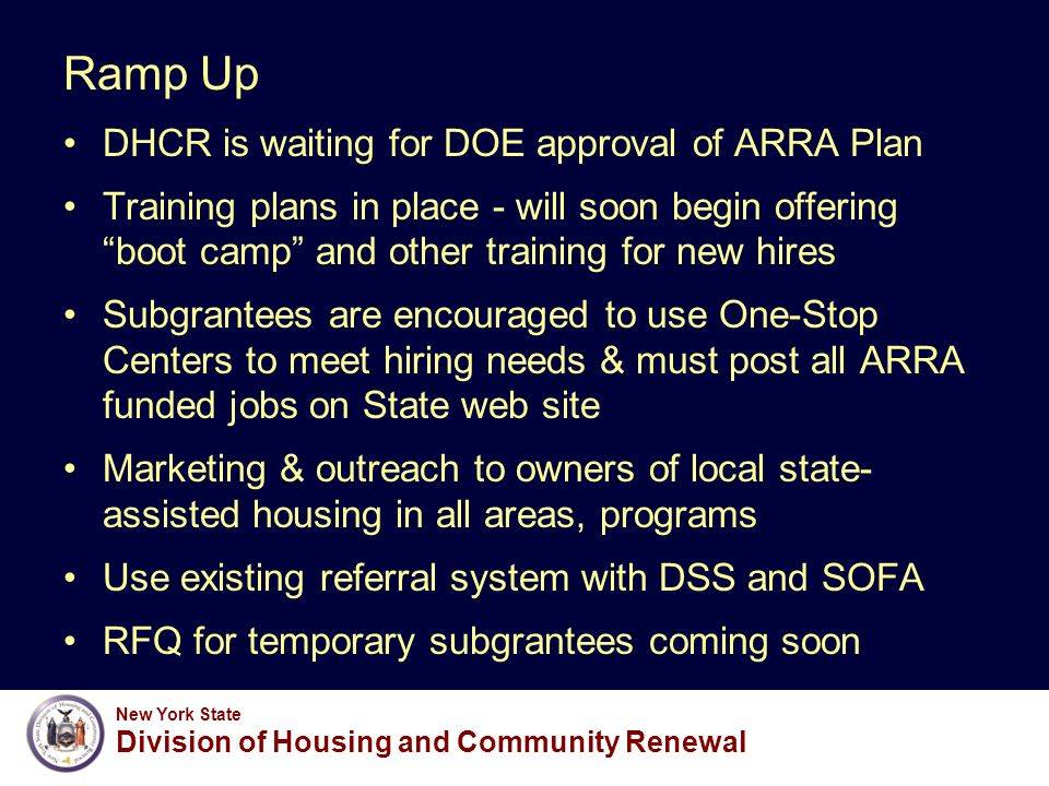 New York State Division of Housing and Community Renewal Ramp Up DHCR is waiting for DOE approval of ARRA Plan Training plans in place - will soon begin offering boot camp and other training for new hires Subgrantees are encouraged to use One-Stop Centers to meet hiring needs & must post all ARRA funded jobs on State web site Marketing & outreach to owners of local state- assisted housing in all areas, programs Use existing referral system with DSS and SOFA RFQ for temporary subgrantees coming soon