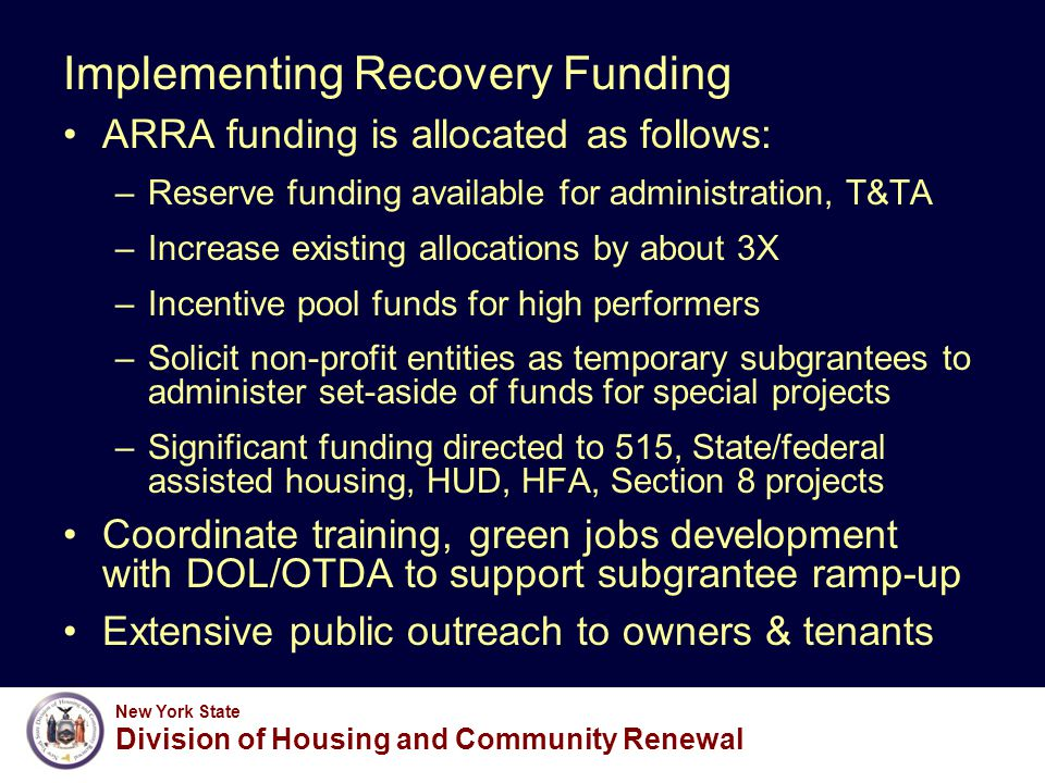 New York State Division of Housing and Community Renewal Implementing Recovery Funding ARRA funding is allocated as follows: –Reserve funding available for administration, T&TA –Increase existing allocations by about 3X –Incentive pool funds for high performers –Solicit non-profit entities as temporary subgrantees to administer set-aside of funds for special projects –Significant funding directed to 515, State/federal assisted housing, HUD, HFA, Section 8 projects Coordinate training, green jobs development with DOL/OTDA to support subgrantee ramp-up Extensive public outreach to owners & tenants