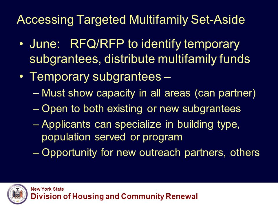 New York State Division of Housing and Community Renewal Accessing Targeted Multifamily Set-Aside June: RFQ/RFP to identify temporary subgrantees, distribute multifamily funds Temporary subgrantees – –Must show capacity in all areas (can partner) –Open to both existing or new subgrantees –Applicants can specialize in building type, population served or program –Opportunity for new outreach partners, others