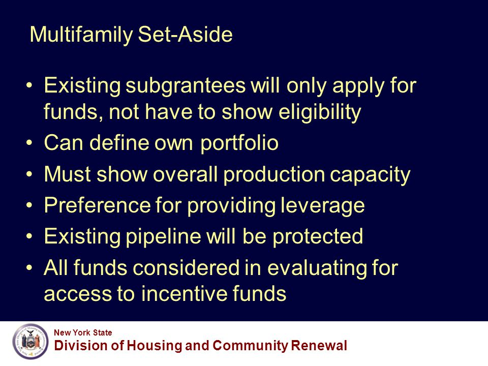 New York State Division of Housing and Community Renewal Multifamily Set-Aside Existing subgrantees will only apply for funds, not have to show eligibility Can define own portfolio Must show overall production capacity Preference for providing leverage Existing pipeline will be protected All funds considered in evaluating for access to incentive funds