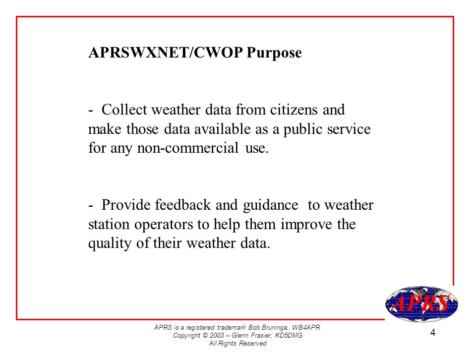 APRS is a registered trademark Bob Bruninga, WB4APR Copyright © 2003 – Glenn Frasier, KD5DMG All Rights Reserved 4 APRSWXNET/CWOP Purpose - Collect weather data from citizens and make those data available as a public service for any non-commercial use.
