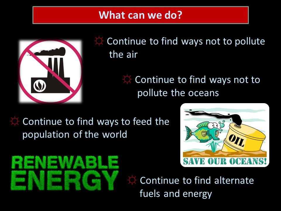 ☼ Continue to find ways not to pollute the air ☼ Continue to find ways not to pollute the oceans ☼ Continue to find ways to feed the population of the world ☼ Continue to find alternate fuels and energy What can we do