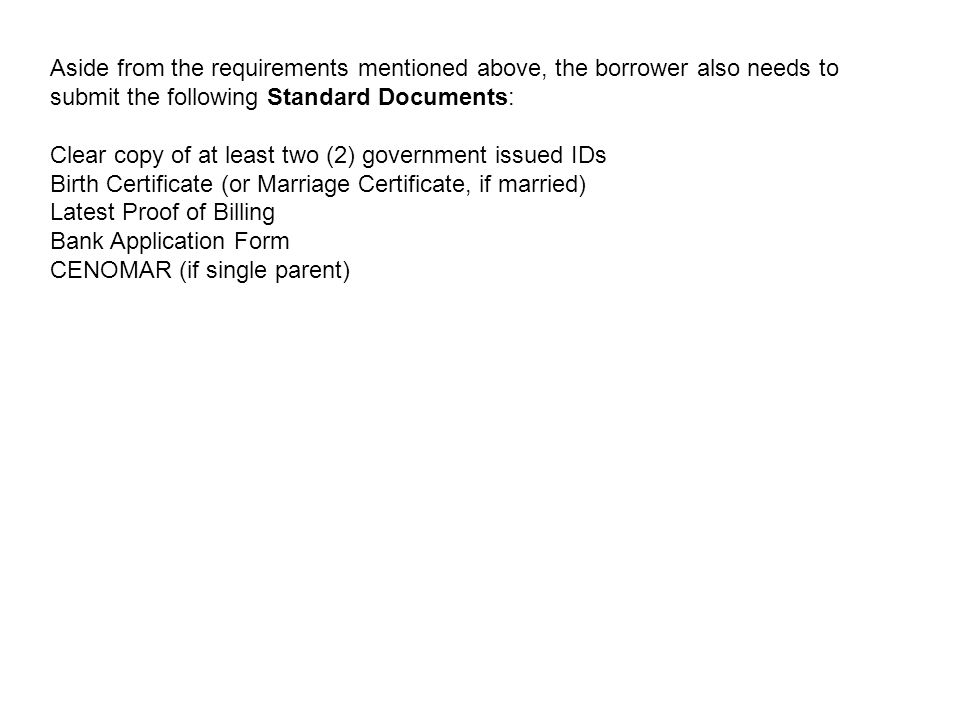 Aside from the requirements mentioned above, the borrower also needs to submit the following Standard Documents: Clear copy of at least two (2) government issued IDs Birth Certificate (or Marriage Certificate, if married) Latest Proof of Billing Bank Application Form CENOMAR (if single parent)