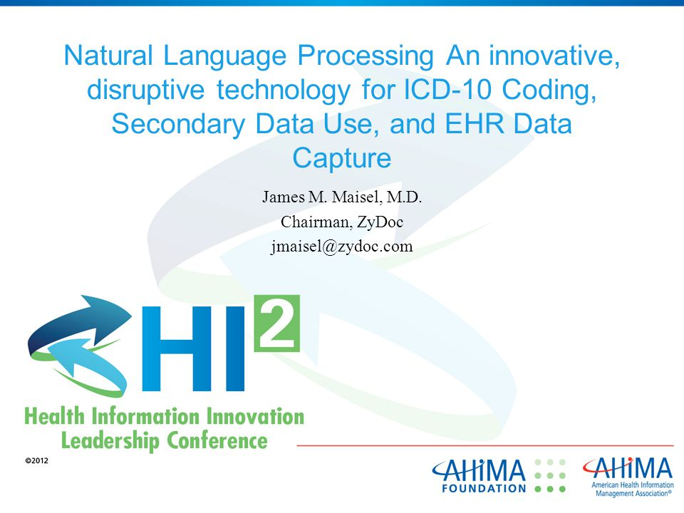 Natural Language Processing An innovative, disruptive technology for ICD-10 Coding, Secondary Data Use, and EHR Data Capture James M.