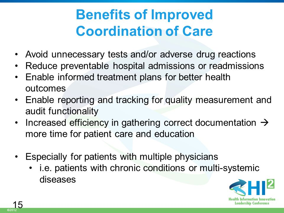 Benefits of Improved Coordination of Care Avoid unnecessary tests and/or adverse drug reactions Reduce preventable hospital admissions or readmissions Enable informed treatment plans for better health outcomes Enable reporting and tracking for quality measurement and audit functionality Increased efficiency in gathering correct documentation  more time for patient care and education Especially for patients with multiple physicians i.e.