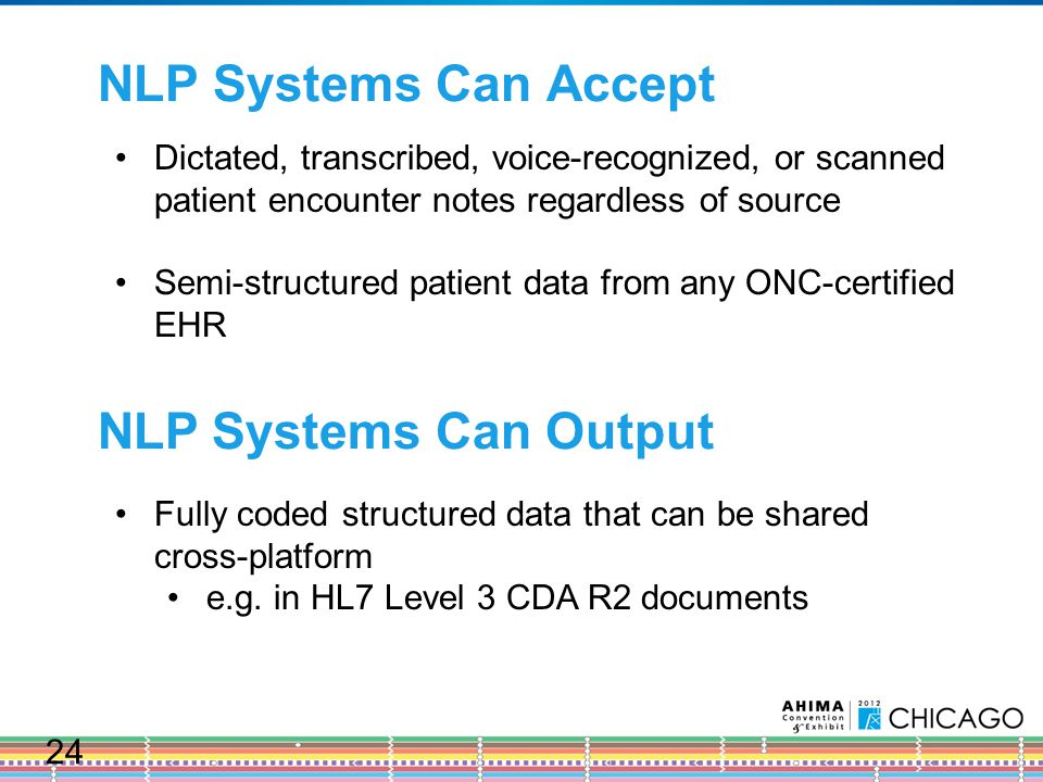 NLP Systems Can Accept Dictated, transcribed, voice-recognized, or scanned patient encounter notes regardless of source Semi-structured patient data from any ONC-certified EHR NLP Systems Can Output Fully coded structured data that can be shared cross-platform e.g.