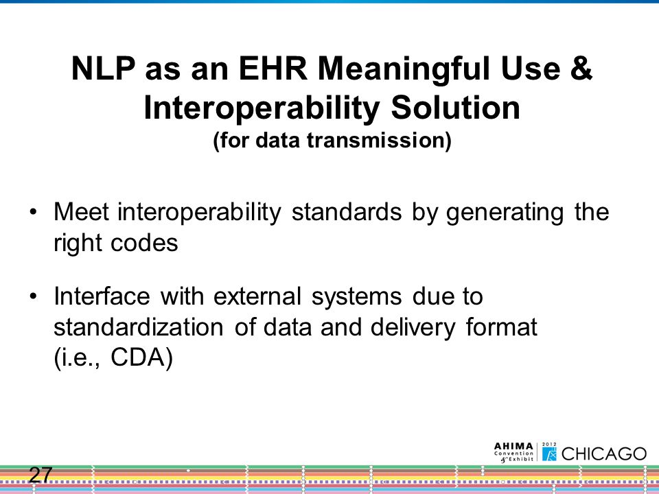 NLP as an EHR Meaningful Use & Interoperability Solution (for data transmission) Meet interoperability standards by generating the right codes Interface with external systems due to standardization of data and delivery format (i.e., CDA) 27