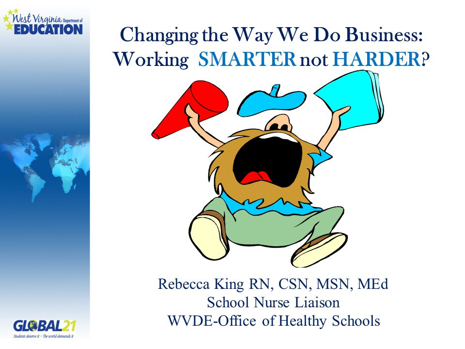 Rebecca King RN, CSN, MSN, MEd School Nurse Liaison WVDE-Office of Healthy Schools Changing the Way We Do Business: Working SMARTER not HARDER