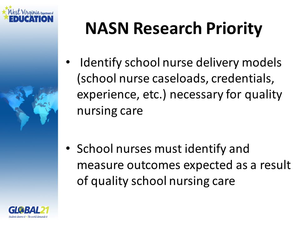 NASN Research Priority Identify school nurse delivery models (school nurse caseloads, credentials, experience, etc.) necessary for quality nursing care School nurses must identify and measure outcomes expected as a result of quality school nursing care
