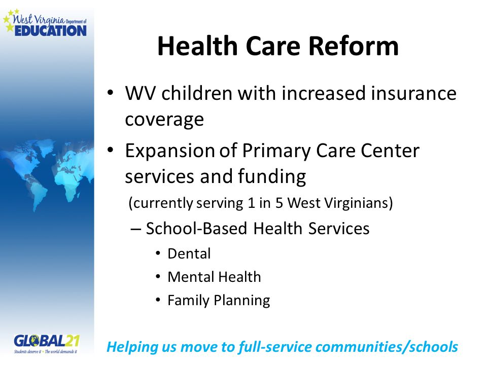 Health Care Reform WV children with increased insurance coverage Expansion of Primary Care Center services and funding (currently serving 1 in 5 West Virginians) – School-Based Health Services Dental Mental Health Family Planning Helping us move to full-service communities/schools