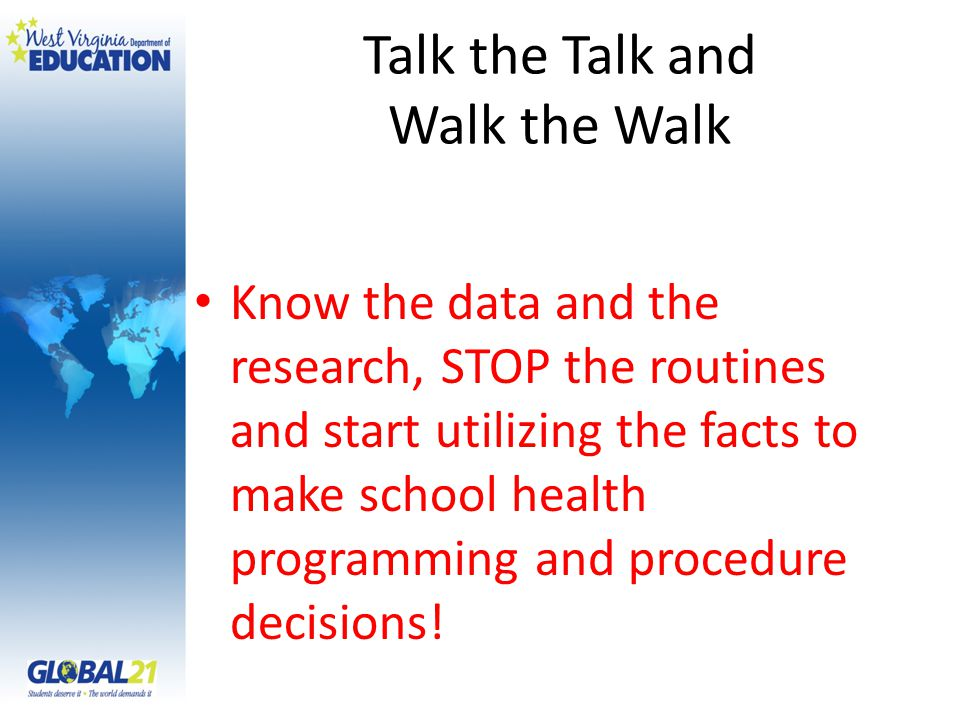 Talk the Talk and Walk the Walk Know the data and the research, STOP the routines and start utilizing the facts to make school health programming and procedure decisions!