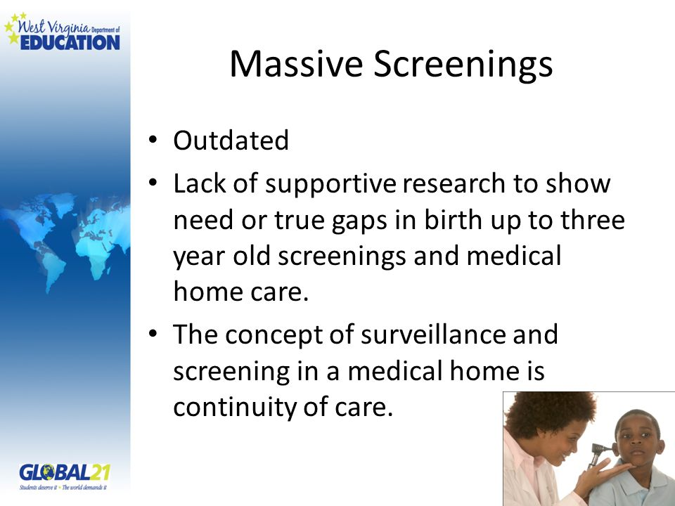 Massive Screenings Outdated Lack of supportive research to show need or true gaps in birth up to three year old screenings and medical home care.
