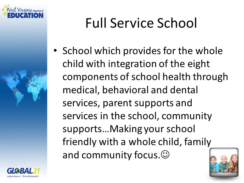 Full Service School School which provides for the whole child with integration of the eight components of school health through medical, behavioral and dental services, parent supports and services in the school, community supports…Making your school friendly with a whole child, family and community focus.
