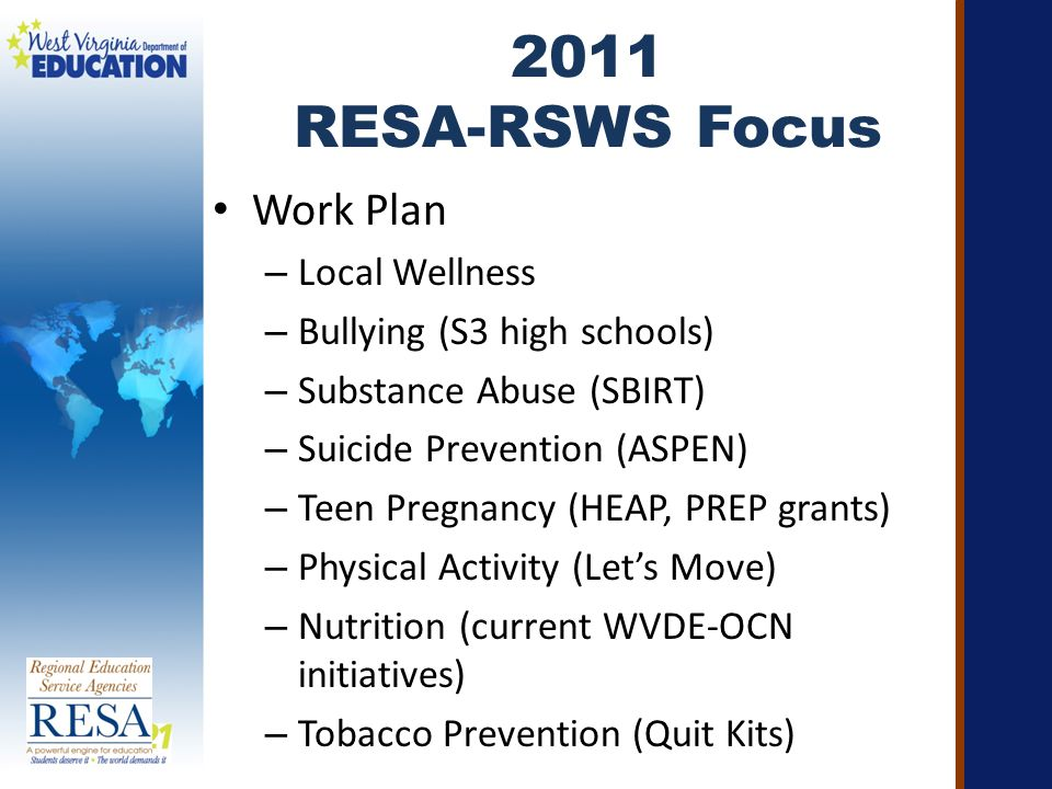 2011 RESA-RSWS Focus Work Plan – Local Wellness – Bullying (S3 high schools) – Substance Abuse (SBIRT) – Suicide Prevention (ASPEN) – Teen Pregnancy (HEAP, PREP grants) – Physical Activity (Let's Move) – Nutrition (current WVDE-OCN initiatives) – Tobacco Prevention (Quit Kits)