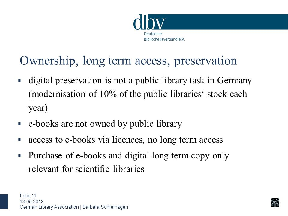 Ownership, long term access, preservation  digital preservation is not a public library task in Germany (modernisation of 10% of the public libraries' stock each year)  e-books are not owned by public library  access to e-books via licences, no long term access  Purchase of e-books and digital long term copy only relevant for scientific libraries 13.05.2013 German Library Association | Barbara Schleihagen Folie 11