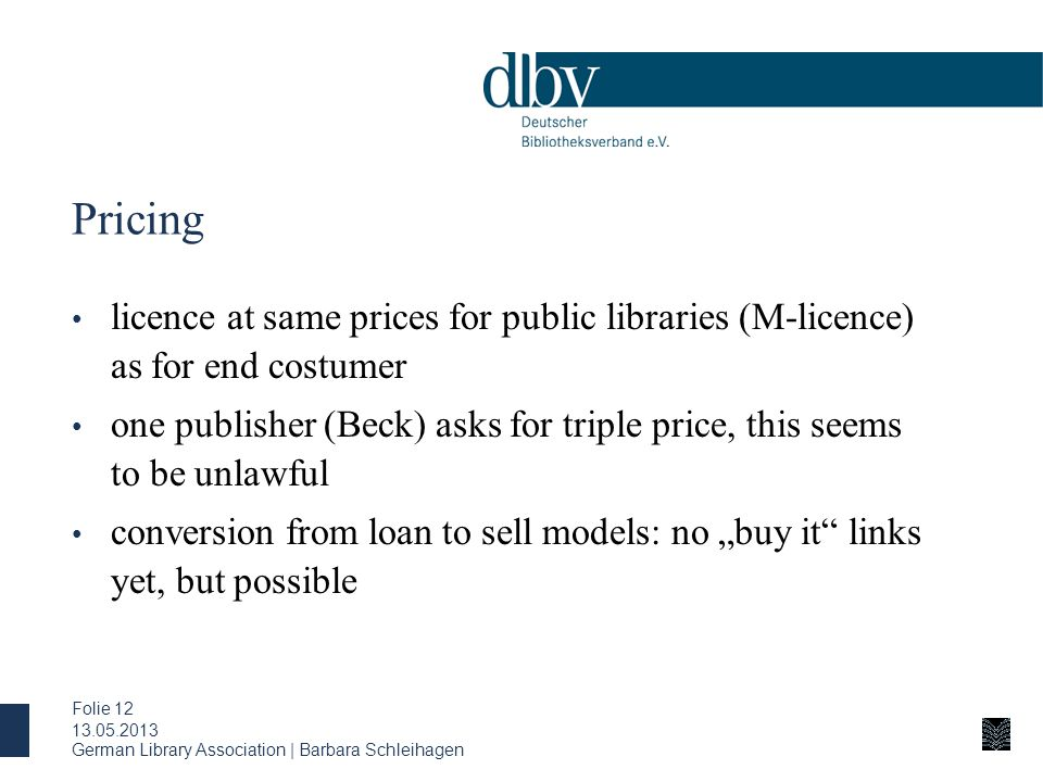 "Pricing licence at same prices for public libraries (M-licence) as for end costumer one publisher (Beck) asks for triple price, this seems to be unlawful conversion from loan to sell models: no ""buy it links yet, but possible 13.05.2013 German Library Association 