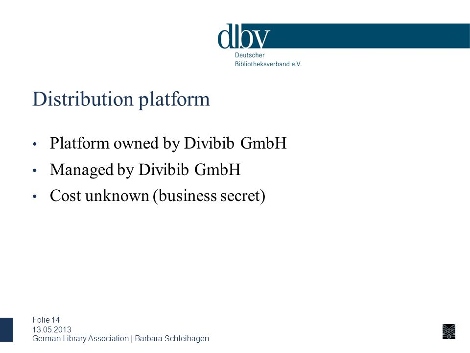 Distribution platform Platform owned by Divibib GmbH Managed by Divibib GmbH Cost unknown (business secret) 13.05.2013 German Library Association | Barbara Schleihagen Folie 14
