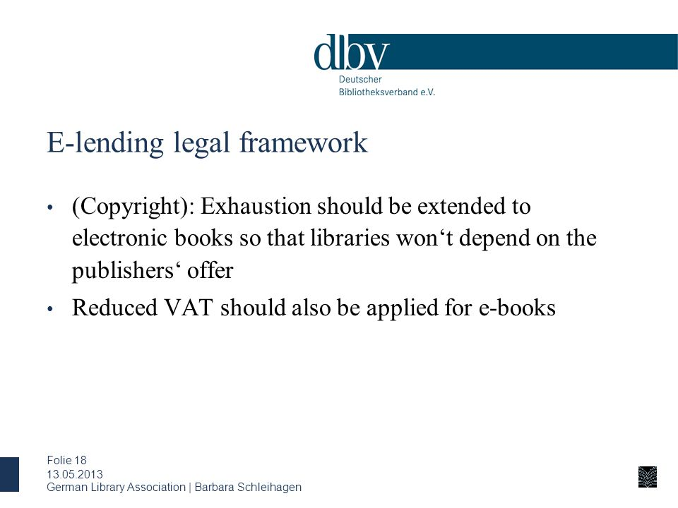 E-lending legal framework (Copyright): Exhaustion should be extended to electronic books so that libraries won't depend on the publishers' offer Reduced VAT should also be applied for e-books 13.05.2013 German Library Association | Barbara Schleihagen Folie 18