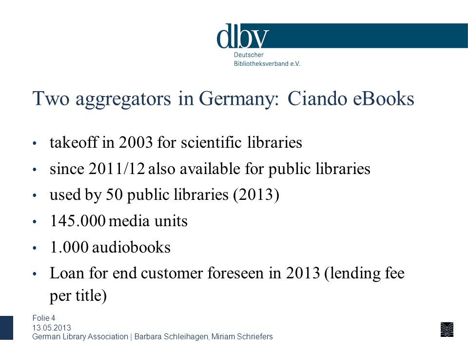 Two aggregators in Germany: Ciando eBooks takeoff in 2003 for scientific libraries since 2011/12 also available for public libraries used by 50 public libraries (2013) 145.000 media units 1.000 audiobooks Loan for end customer foreseen in 2013 (lending fee per title) 13.05.2013 German Library Association | Barbara Schleihagen, Miriam Schriefers Folie 4
