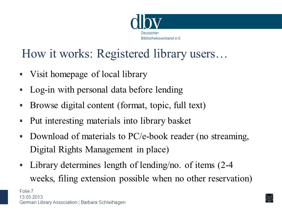 German Library Association | Barbara Schleihagen Folie 7 How it works: Registered library users…  Visit homepage of local library  Log-in with personal data before lending  Browse digital content (format, topic, full text)  Put interesting materials into library basket  Download of materials to PC/e-book reader (no streaming, Digital Rights Management in place)  Library determines length of lending/no.